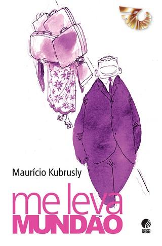Me leva Mundão, de Maurício Kubrusly traz histórias colhidas em suas andanças pelo mundo. Publicação: Editora Globo